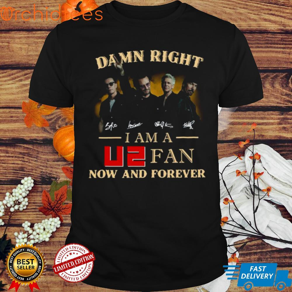 Damn Right I am A U2 Fan Now And Forever Signatures Shirt