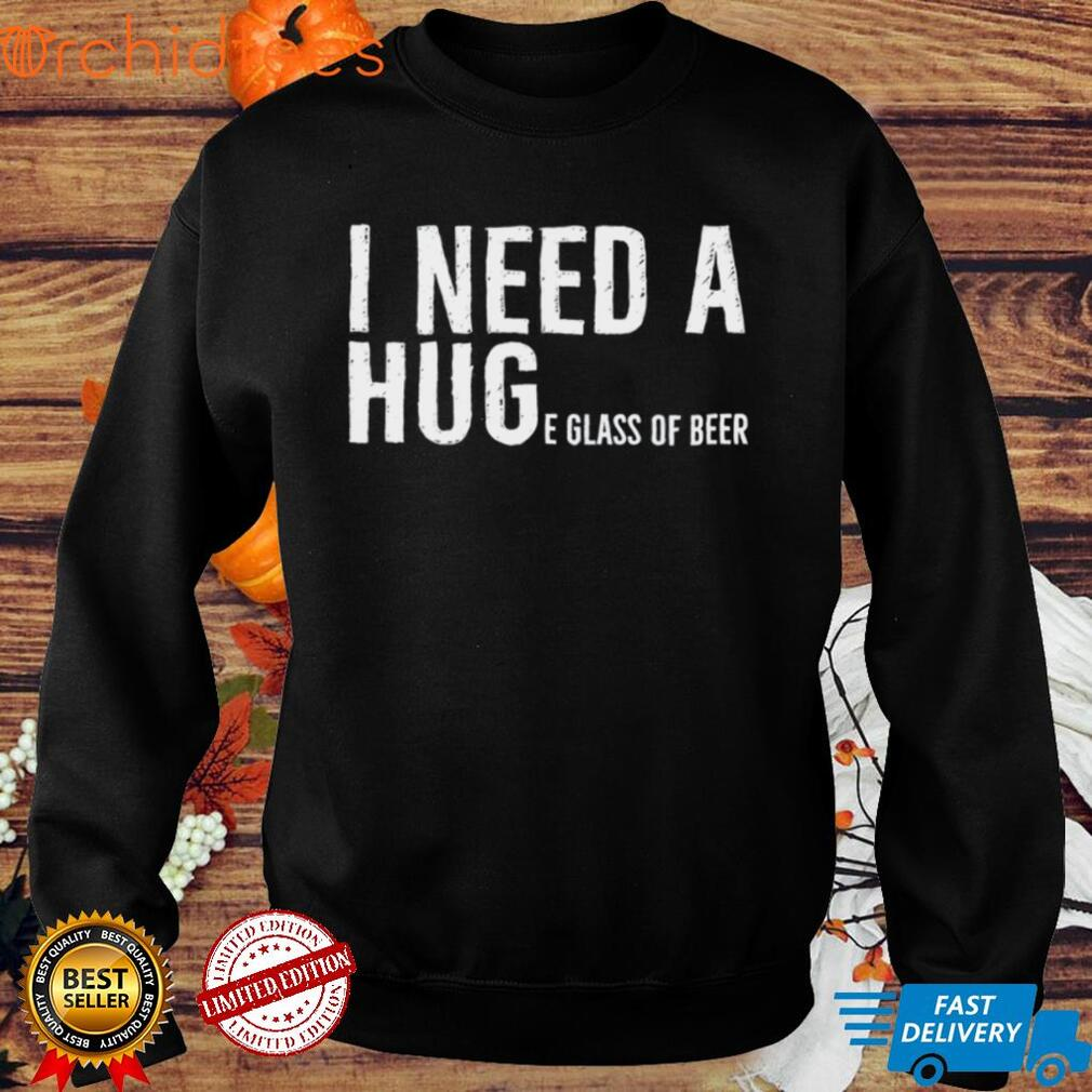 I Need A Huge Glass Of Beer Shirt