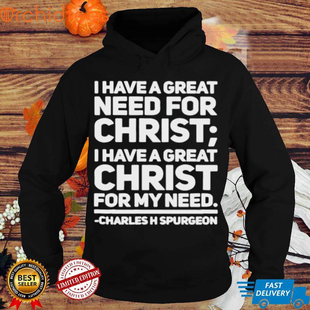 I have a great need for christ I have a great christ for my need Charles Spurgeon shirt