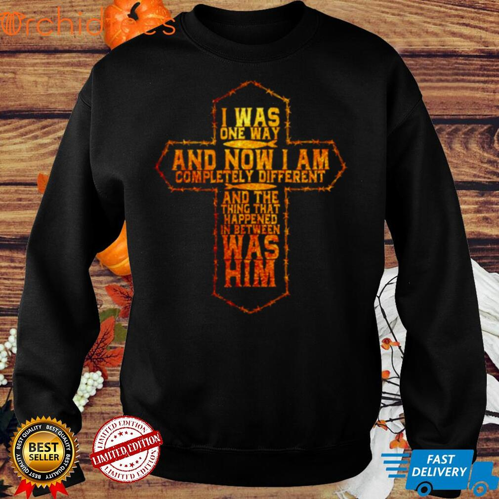 I was one way and now I am completely different and the thing that happened shirt