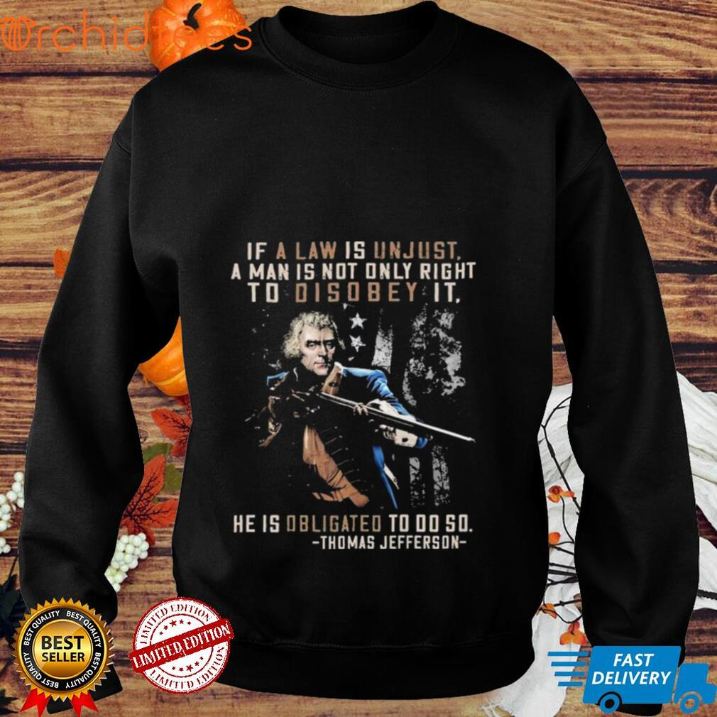 If a Law ais Unjust a Man is not Only Right To Disobey it He is Obligated to do so Thomas Jefferson shirt