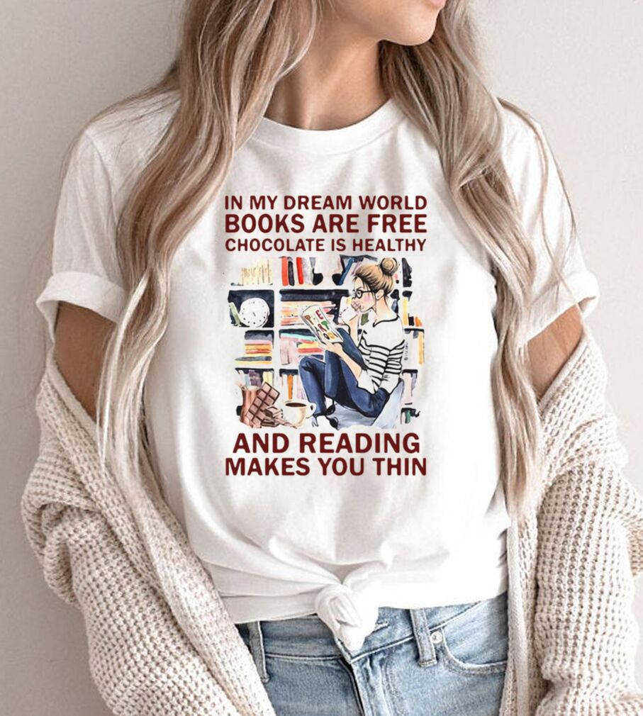 In My Dream World Books Are Free Chocolate Is Healthy And Reading Makes You Thin Shirt