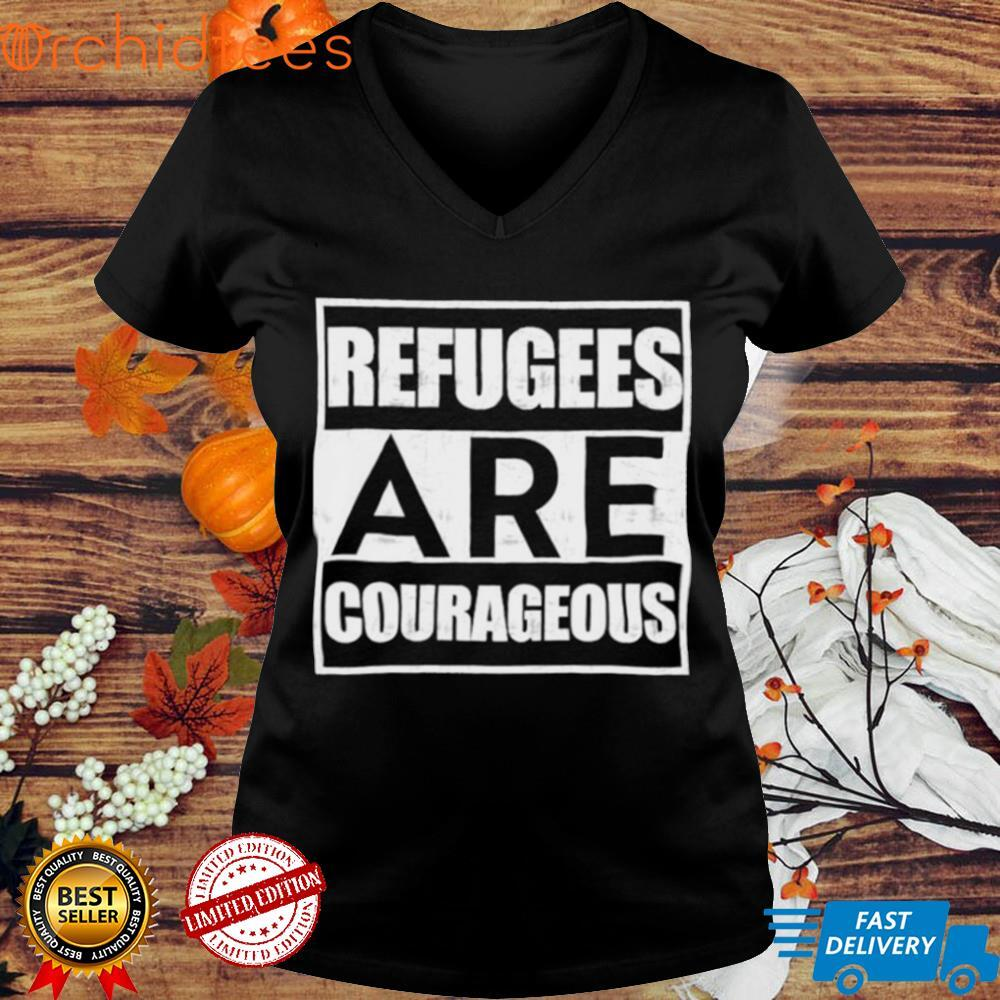 Refugees are courageous shirt