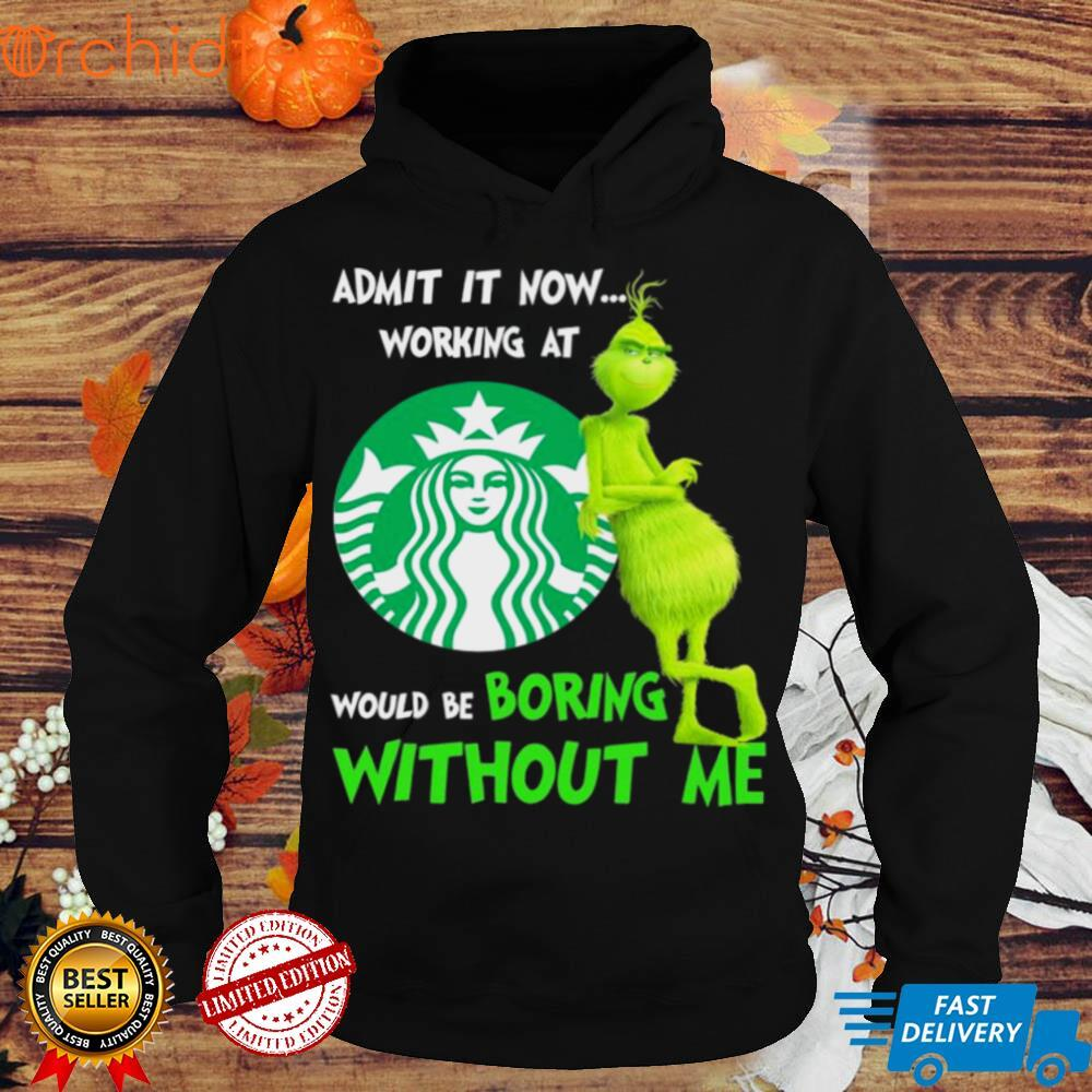 The Grinch Starbuck Admit It Now Working At Would Be Boring Without Me Shirt