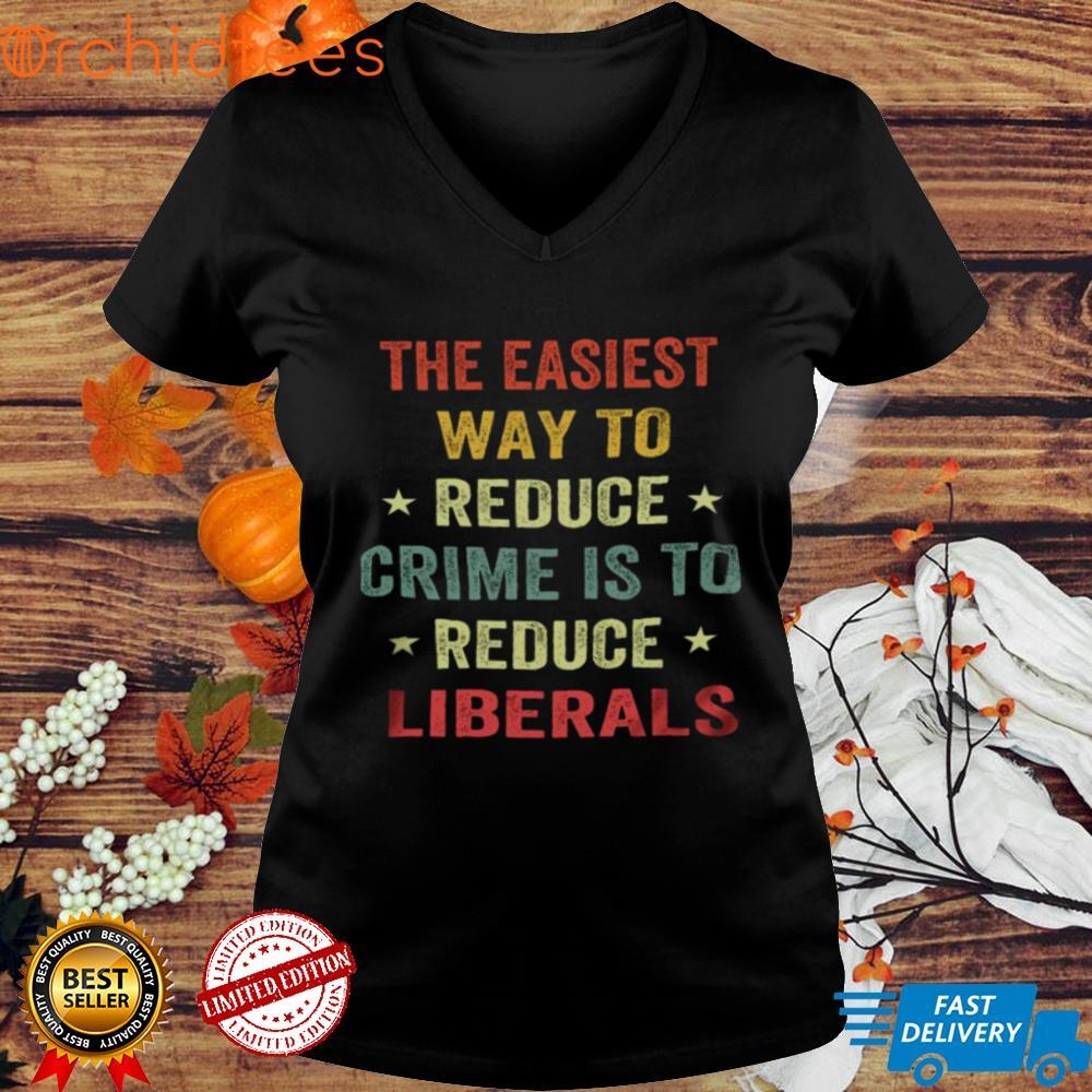 The easiest way to reduce crime is to reduce liberals shirt