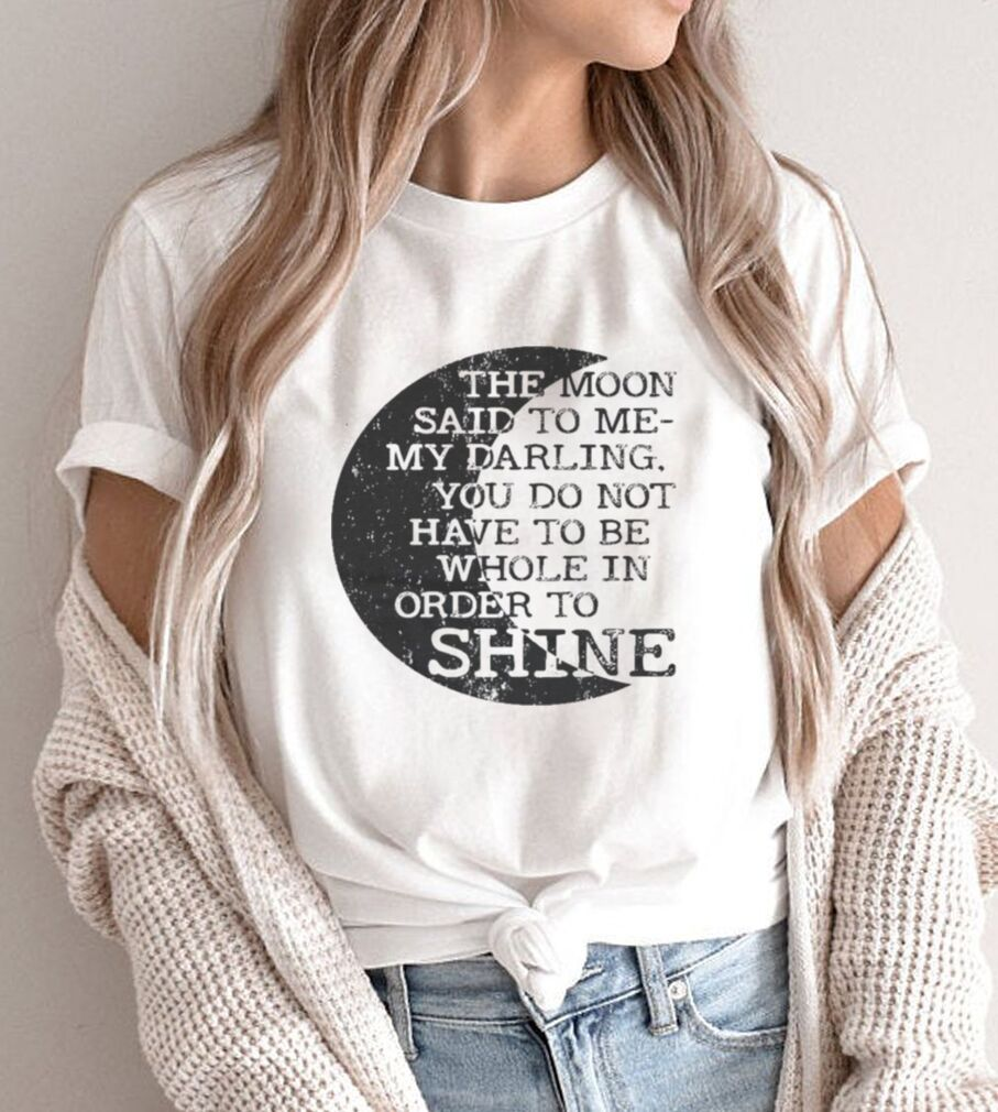 The moon said to me my darling you do not have yo be order to shine shirt
