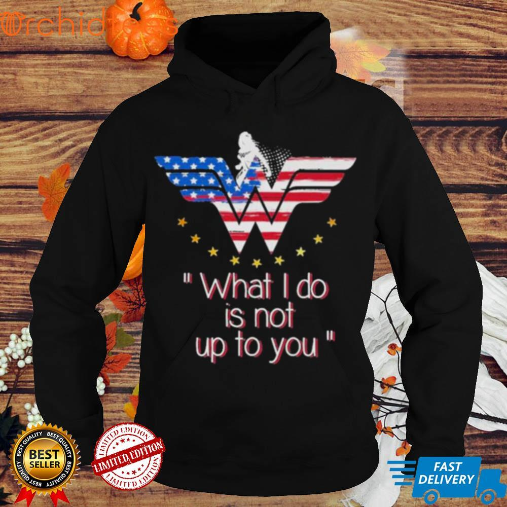 Wonder Woman what I do is not up to you shirt