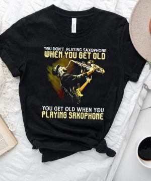 You dont playing saxophone when you get old you get old when you playing saxophone shirt.