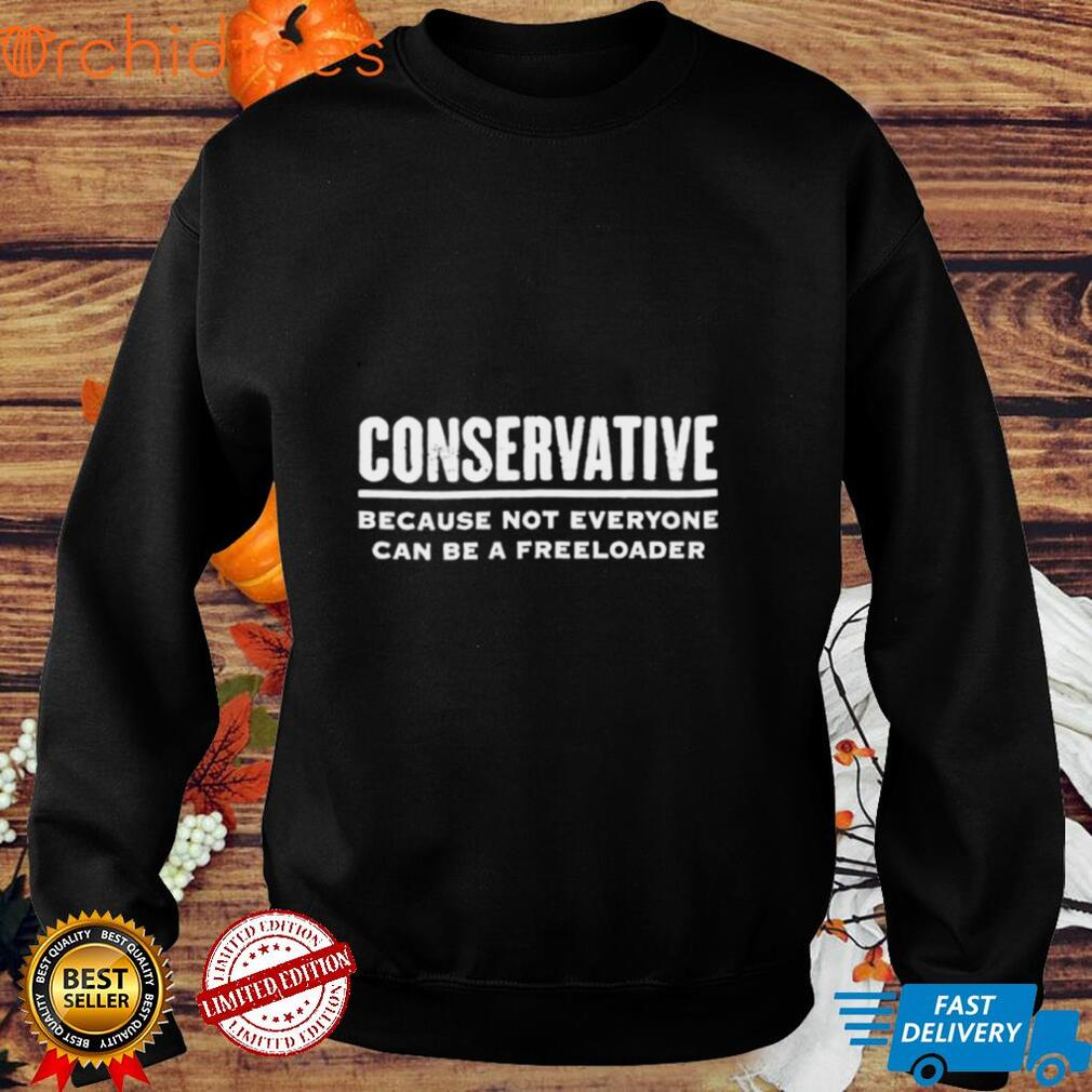 conservative because not everyone can be a freeloader shirt